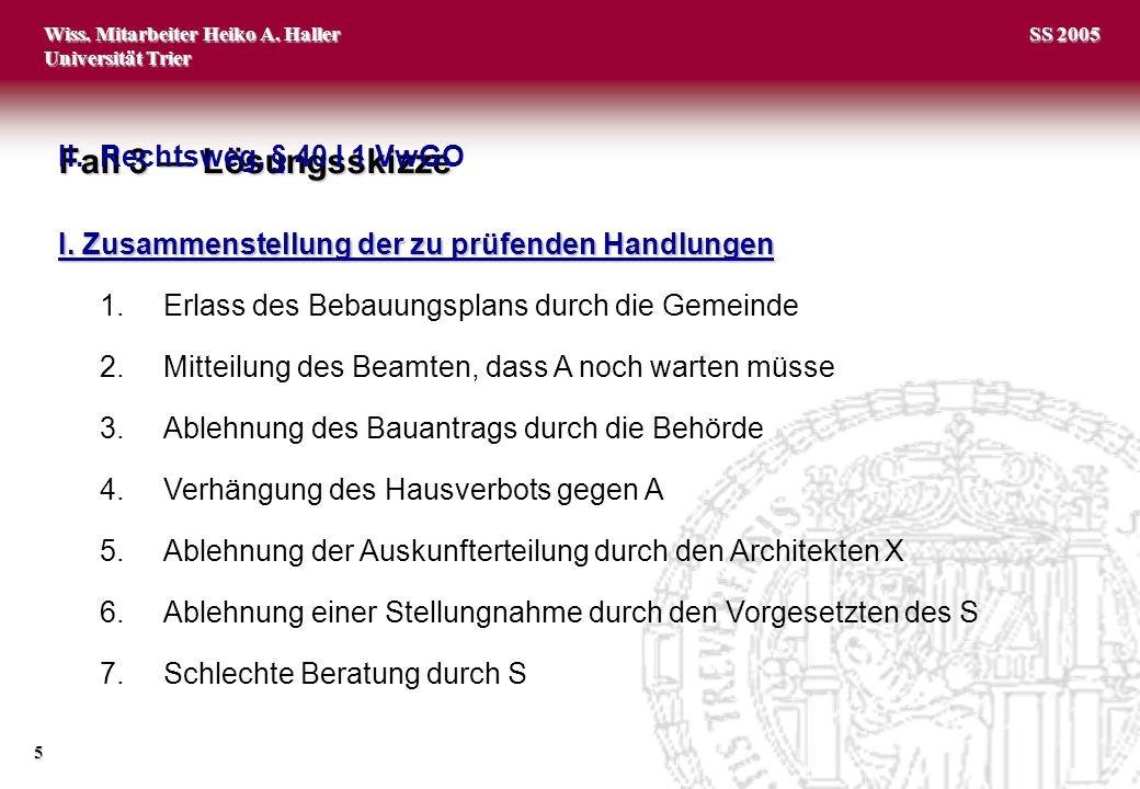 Wiss. Mitarbeiter Heiko A. Haller Universität Trier 5 SS 2005 Fall 3 Lösungsskizze I. Zusammenstellung der zu prüfenden Handlungen 1.Erlass des Bebauu
