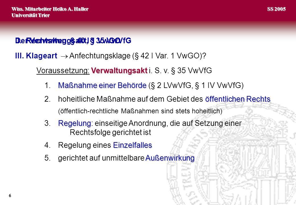 Wiss. Mitarbeiter Heiko A. Haller Universität Trier 6 SS 2005 II.Rechtsweg, § 40 I 1 VwGO III.Klageart Anfechtungsklage (§ 42 I Var. 1 VwGO)? Verwaltu