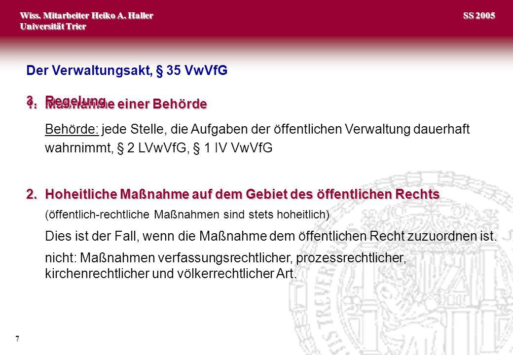 Wiss. Mitarbeiter Heiko A. Haller Universität Trier 7 SS 2005 1.Maßnahme einer Behörde Behörde: jede Stelle, die Aufgaben der öffentlichen Verwaltung
