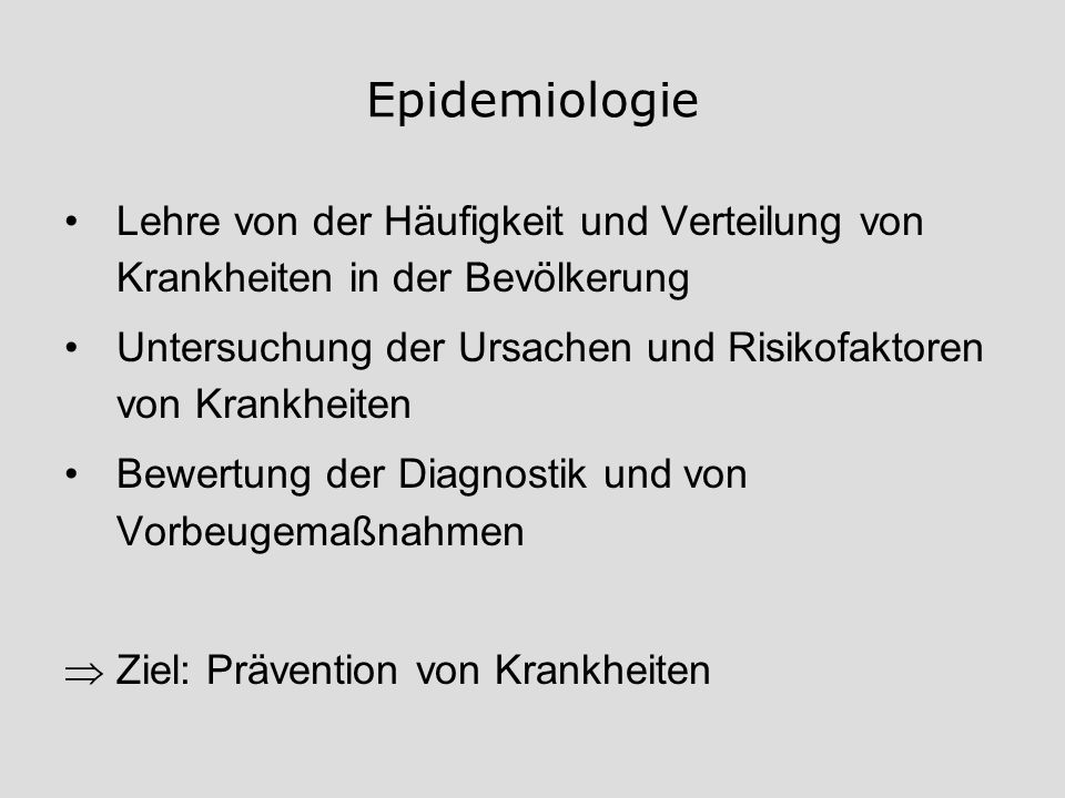 Epidemiologie Lehre von der Häufigkeit und Verteilung von Krankheiten in der Bevölkerung Untersuchung der Ursachen und Risikofaktoren von Krankheiten