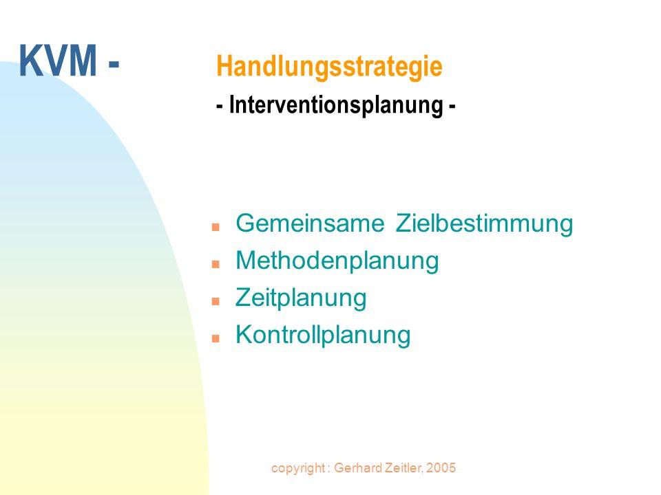 copyright : Gerhard Zeitler, 2005 KVM - Handlungsstrategie - Interventionsplanung - n Gemeinsame Zielbestimmung n Methodenplanung n Zeitplanung n Kont