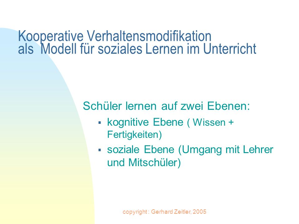 copyright : Gerhard Zeitler, 2005 Kooperative Verhaltensmodifikation als Modell für soziales Lernen im Unterricht Schüler lernen auf zwei Ebenen: kogn