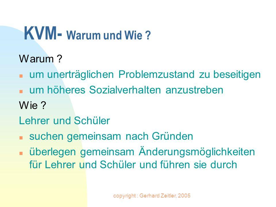 copyright : Gerhard Zeitler, 2005 KVM- Erfahrungen, die die Schüler machen n Schüler können etwas bewirken n Schule nimmt Bezug zu ihrer Lebenswelt und vermittelt nicht nur Wissen n Schüler können selbständig lernen, sich selbst Ziele zu setzen
