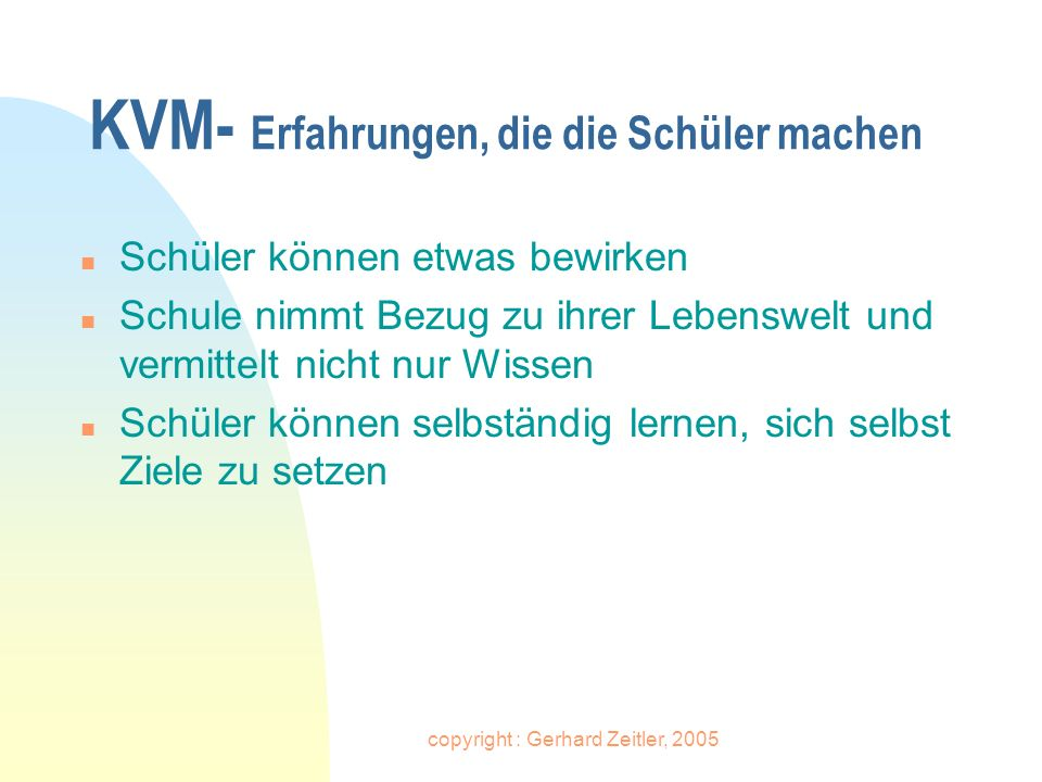 copyright : Gerhard Zeitler, 2005 KVM- Erfahrungen, die die Schüler machen n Schüler können etwas bewirken n Schule nimmt Bezug zu ihrer Lebenswelt un