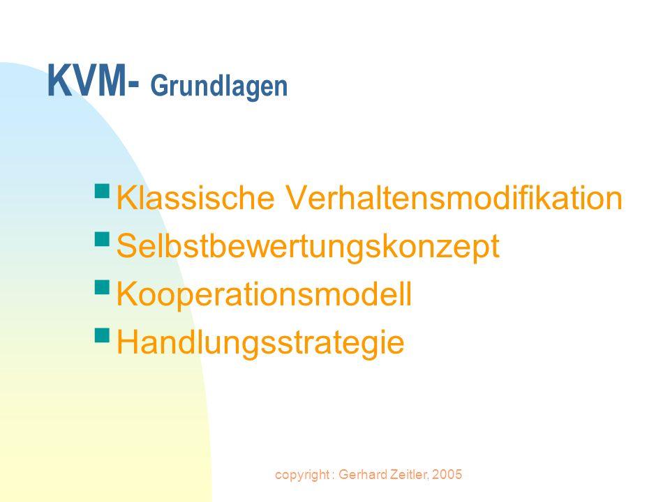copyright : Gerhard Zeitler, 2005 KVM – Klassische Verhaltensmodifikation n Unerwünschtes Verhalten ignorieren – erwünschtes Verhalten belohnen n Verhaltensmuster in kleine, operationalisierte, konkret beobachtbare Verhaltensweisen zerlegen n Vertrag als Grundlage