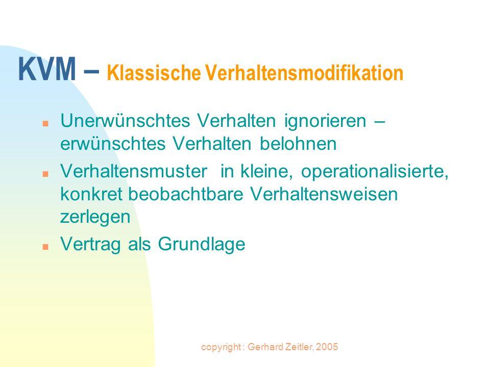 copyright : Gerhard Zeitler, 2005 KVM – Klassische Verhaltensmodifikation n Unerwünschtes Verhalten ignorieren – erwünschtes Verhalten belohnen n Verh