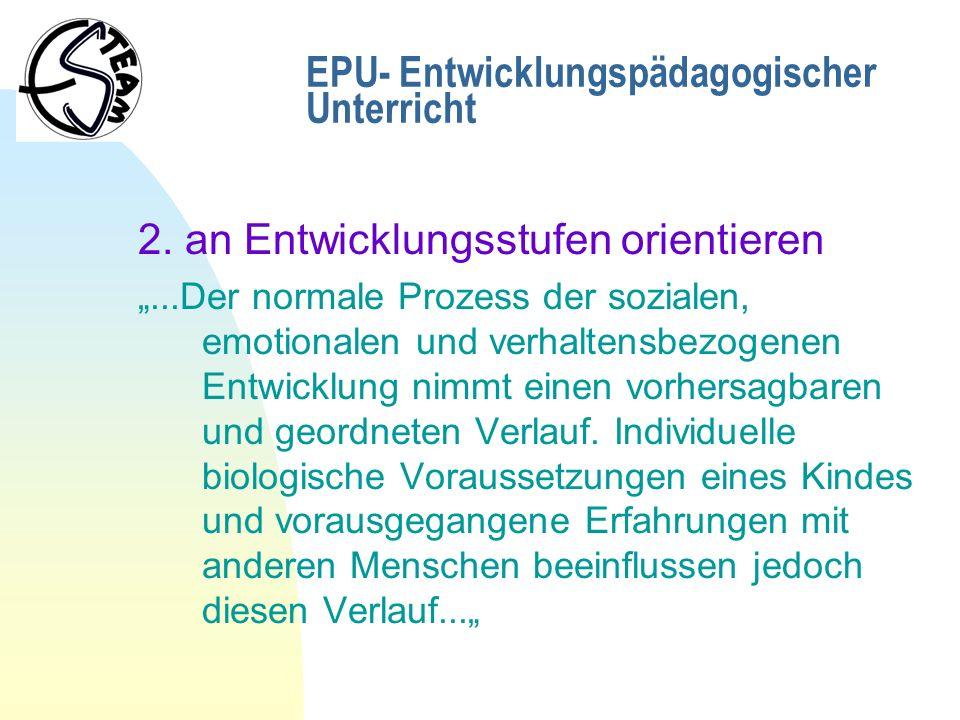 EPU- Entwicklungspädagogischer Unterricht 2. an Entwicklungsstufen orientieren...Der normale Prozess der sozialen, emotionalen und verhaltensbezogenen
