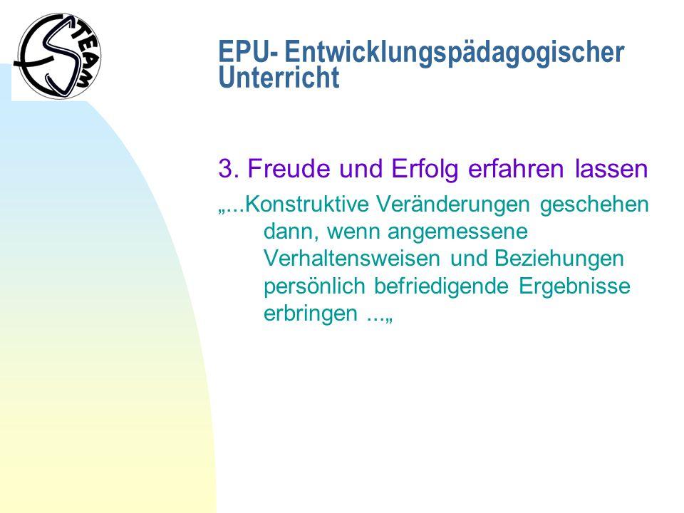 EPU- Entwicklungspädagogischer Unterricht 3. Freude und Erfolg erfahren lassen...Konstruktive Veränderungen geschehen dann, wenn angemessene Verhalten