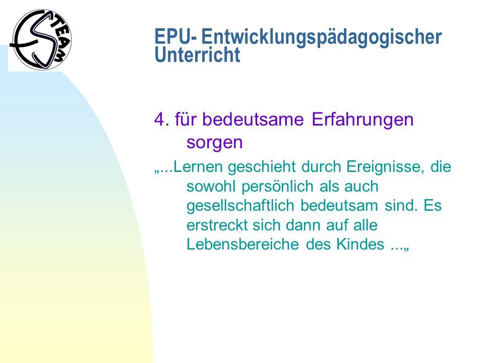 EPU- Entwicklungspädagogischer Unterricht 4. für bedeutsame Erfahrungen sorgen...Lernen geschieht durch Ereignisse, die sowohl persönlich als auch ges