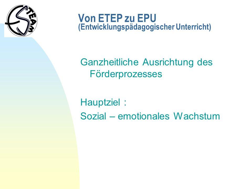 Von ETEP zu EPU (Entwicklungspädagogischer Unterricht) Ganzheitliche Ausrichtung des Förderprozesses Hauptziel : Sozial – emotionales Wachstum