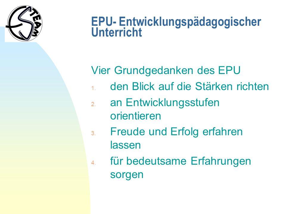 EPU- Entwicklungspädagogischer Unterricht Vier Grundgedanken des EPU 1. den Blick auf die Stärken richten 2. an Entwicklungsstufen orientieren 3. Freu