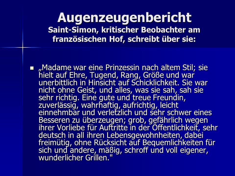 Augenzeugenbericht Saint-Simon, kritischer Beobachter am französischen Hof, schreibt über sie: Madame war eine Prinzessin nach altem Stil; sie hielt a