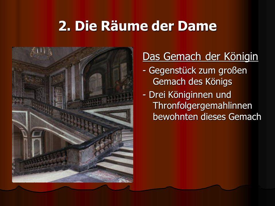 2. Die Räume der Dame Das Gemach der Königin - Gegenstück zum großen Gemach des Königs - Drei Königinnen und Thronfolgergemahlinnen bewohnten dieses G