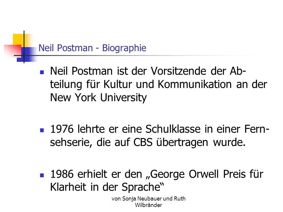 von Sonja Neubauer und Ruth Wilbränder Neil Postman - Biographie Neil Postman ist der Vorsitzende der Ab- teilung für Kultur und Kommunikation an der New York University 1976 lehrte er eine Schulklasse in einer Fern- sehserie, die auf CBS übertragen wurde.