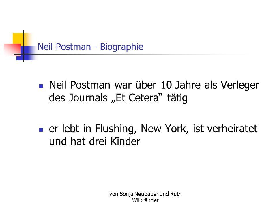 von Sonja Neubauer und Ruth Wilbränder Neil Postman - Biographie Neil Postman war über 10 Jahre als Verleger des Journals Et Cetera tätig er lebt in Flushing, New York, ist verheiratet und hat drei Kinder