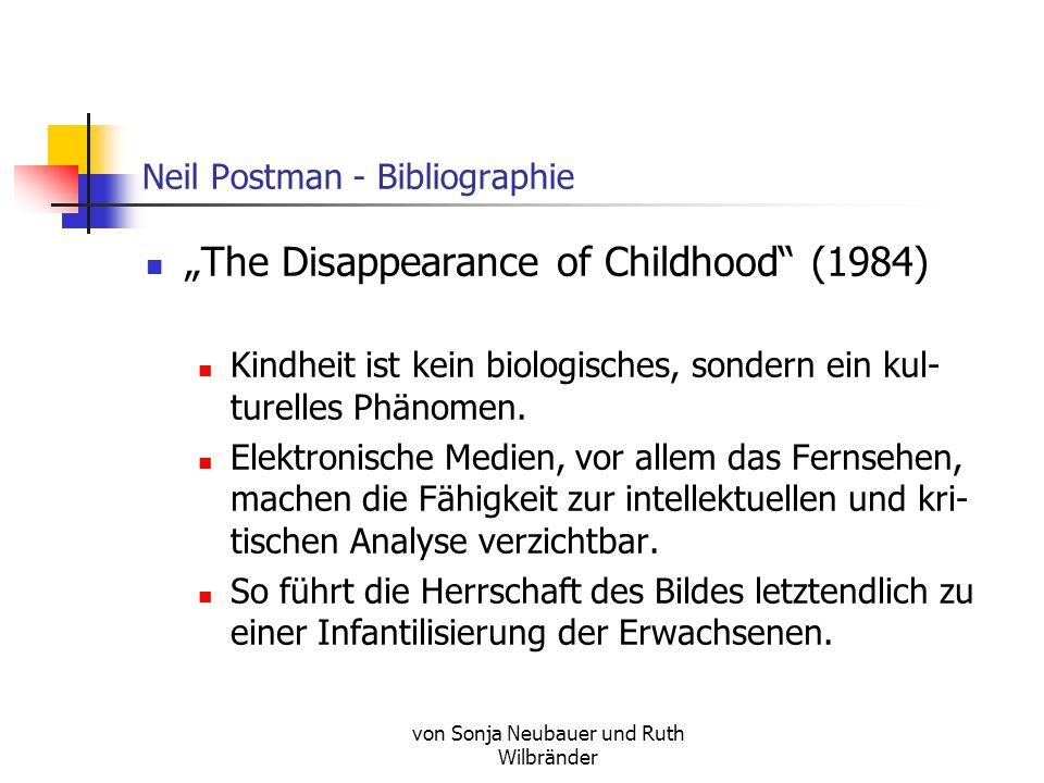 von Sonja Neubauer und Ruth Wilbränder Neil Postman - Bibliographie The Disappearance of Childhood (1984) Kindheit ist kein biologisches, sondern ein kul- turelles Phänomen.