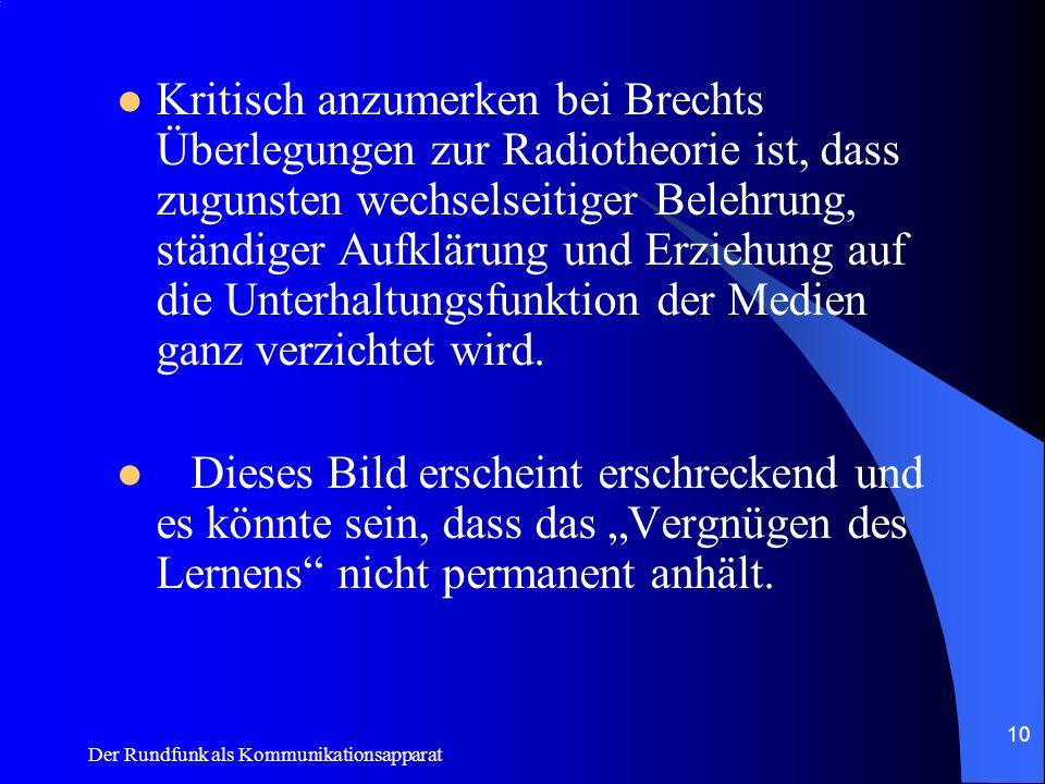 Der Rundfunk als Kommunikationsapparat 10 Kritisch anzumerken bei Brechts Überlegungen zur Radiotheorie ist, dass zugunsten wechselseitiger Belehrung,