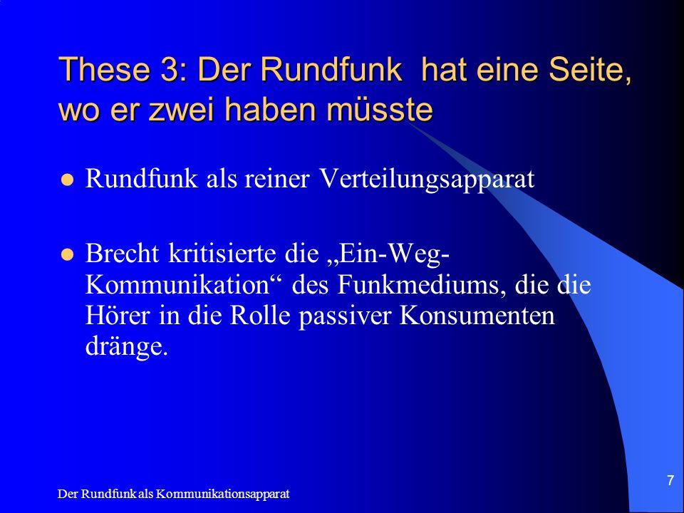 Der Rundfunk als Kommunikationsapparat 7 These 3: Der Rundfunk hat eine Seite, wo er zwei haben müsste Rundfunk als reiner Verteilungsapparat Brecht k
