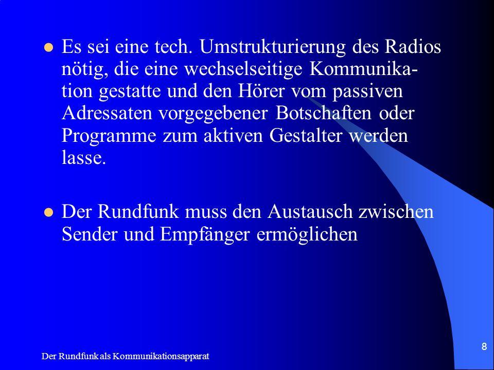 Der Rundfunk als Kommunikationsapparat 8 Es sei eine tech. Umstrukturierung des Radios nötig, die eine wechselseitige Kommunika- tion gestatte und den
