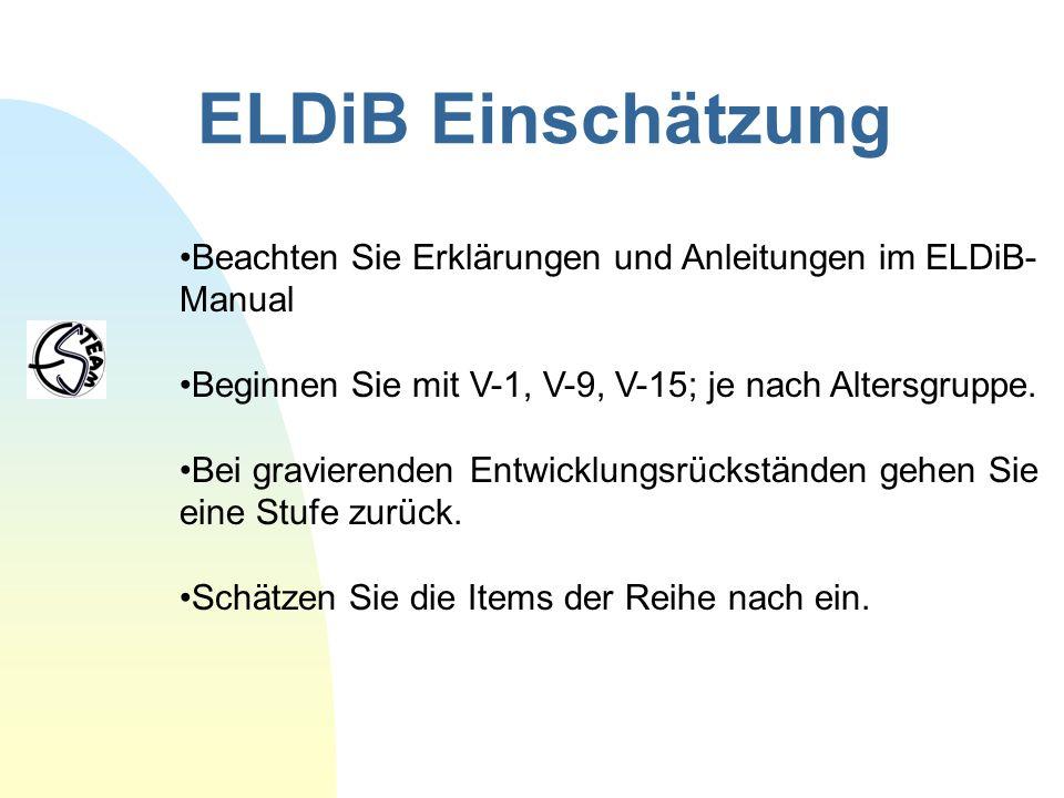 ELDiB Einschätzung Beachten Sie Erklärungen und Anleitungen im ELDiB- Manual Beginnen Sie mit V-1, V-9, V-15; je nach Altersgruppe. Bei gravierenden E