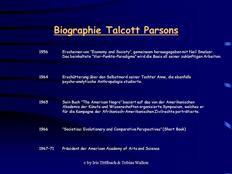 c by Iris Tittlbach & Tobias Wallon Biographie Talcott Parsons 1971 The System of Modern Societies (Short Book) 1973 Niederlegung seines Lehramtes 1979 Während eines Besuches in Deutschland zur Feier des 50-jährigen Jubiläums seines Doktortitels stirbt er in einem Münchner Hotelzimmer.