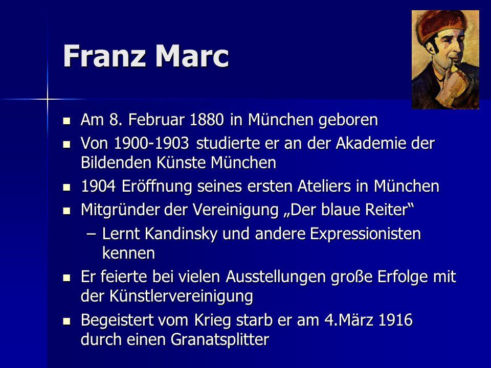 Franz Marc Am 8. Februar 1880 in München geboren Am 8. Februar 1880 in München geboren Von 1900-1903 studierte er an der Akademie der Bildenden Künste