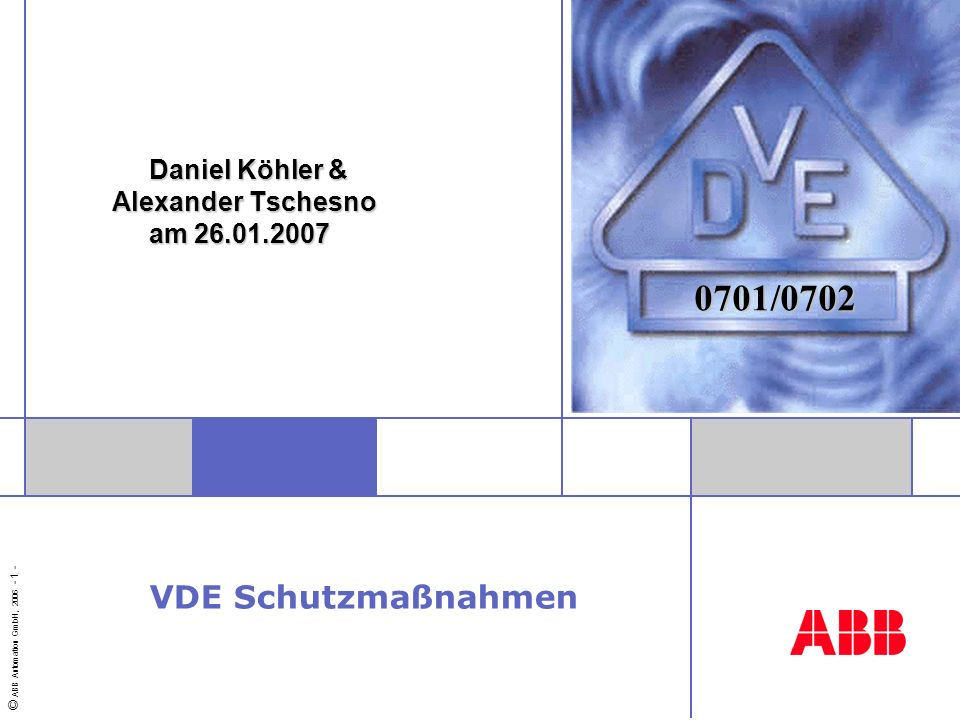© ABB Automation GmbH, 2006 - 1 - Daniel Köhler & Alexander Tschesno am 26.01.2007 Daniel Köhler & Alexander Tschesno am 26.01.2007 0701/0702 VDE Schu