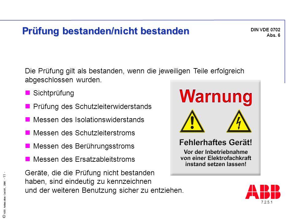 © ABB Automation GmbH, 2006 - 11 - DIN VDE 0702 Abs. 6 7.2.5.1 Prüfung bestanden/nicht bestanden Die Prüfung gilt als bestanden, wenn die jeweiligen T
