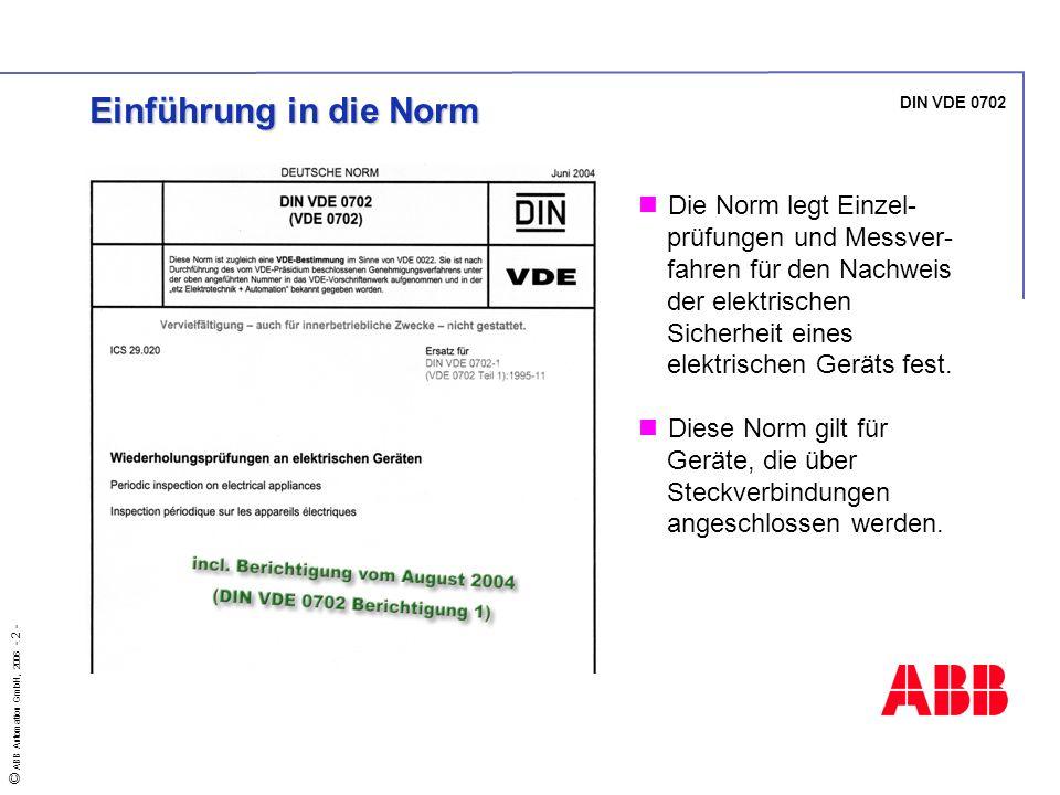 © ABB Automation GmbH, 2006 - 2 - DIN VDE 0702 Einführung in die Norm Die Norm legt Einzel- prüfungen und Messver- fahren für den Nachweis der elektri