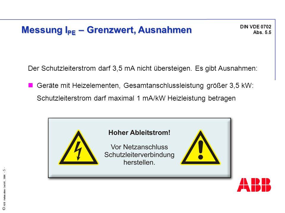 © ABB Automation GmbH, 2006 - 5 - DIN VDE 0702 Abs. 5.5 Messung I PE – Grenzwert, Ausnahmen Der Schutzleiterstrom darf 3,5 mA nicht übersteigen. Es gi