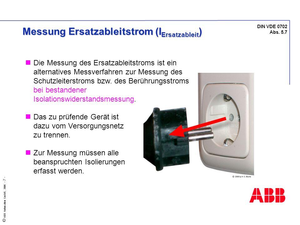 © ABB Automation GmbH, 2006 - 7 - DIN VDE 0702 Abs. 5.7 Messung Ersatzableitstrom (I Ersatzableit ) Die Messung des Ersatzableitstroms ist ein alterna