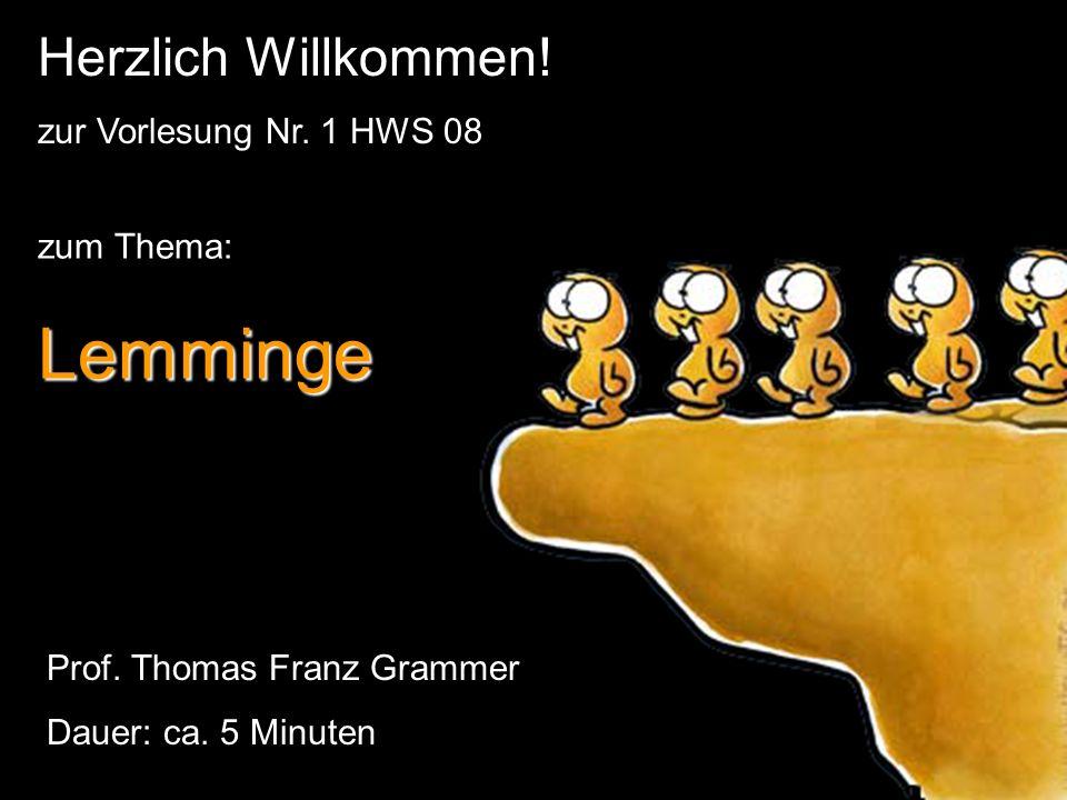 zum Thema:Lemminge Herzlich Willkommen! zur Vorlesung Nr. 1 HWS 08 Prof. Thomas Franz Grammer Dauer: ca. 5 Minuten