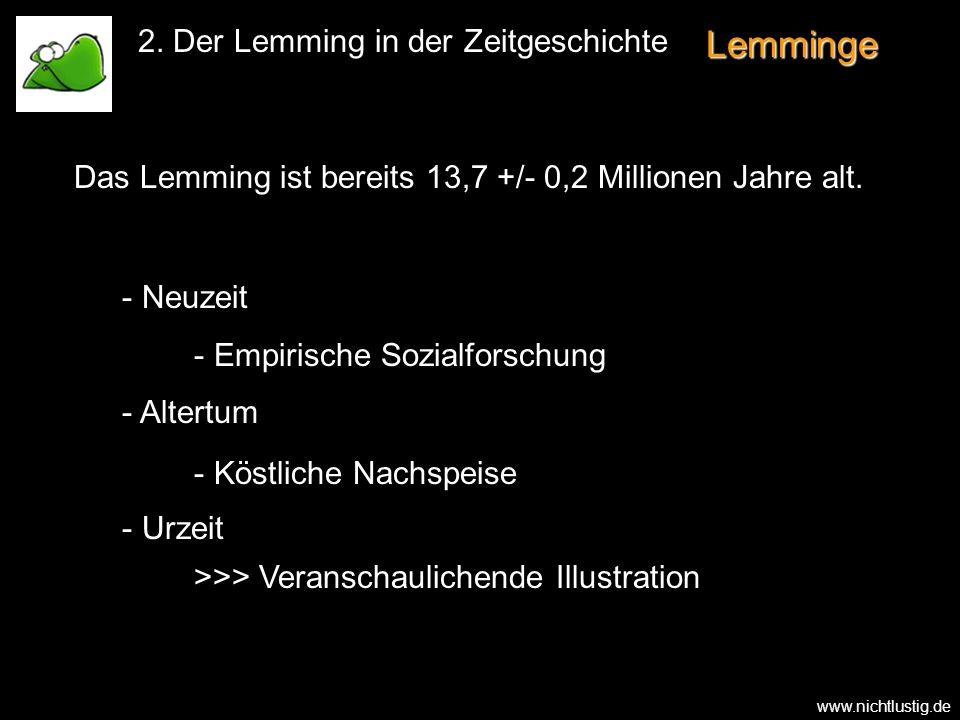 Lemminge Das Lemming ist bereits 13,7 +/- 0,2 Millionen Jahre alt. 2. Der Lemming in der Zeitgeschichte - - Neuzeit - - Altertum - - Urzeit - - Empiri