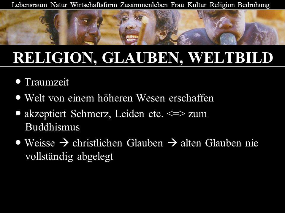 RELIGION, GLAUBEN, WELTBILD Traumzeit Welt von einem höheren Wesen erschaffen akzeptiert Schmerz, Leiden etc. zum haBuddhismus Weisse christlichen Gla
