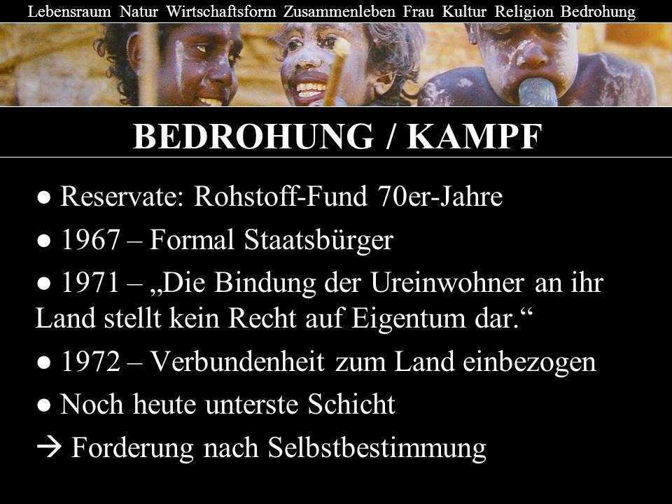 BEDROHUNG / KAMPF Reservate: Rohstoff-Fund 70er-Jahre 1967 – Formal Staatsbürger 1971 – Die Bindung der Ureinwohner an ihr Land stellt kein Recht auf