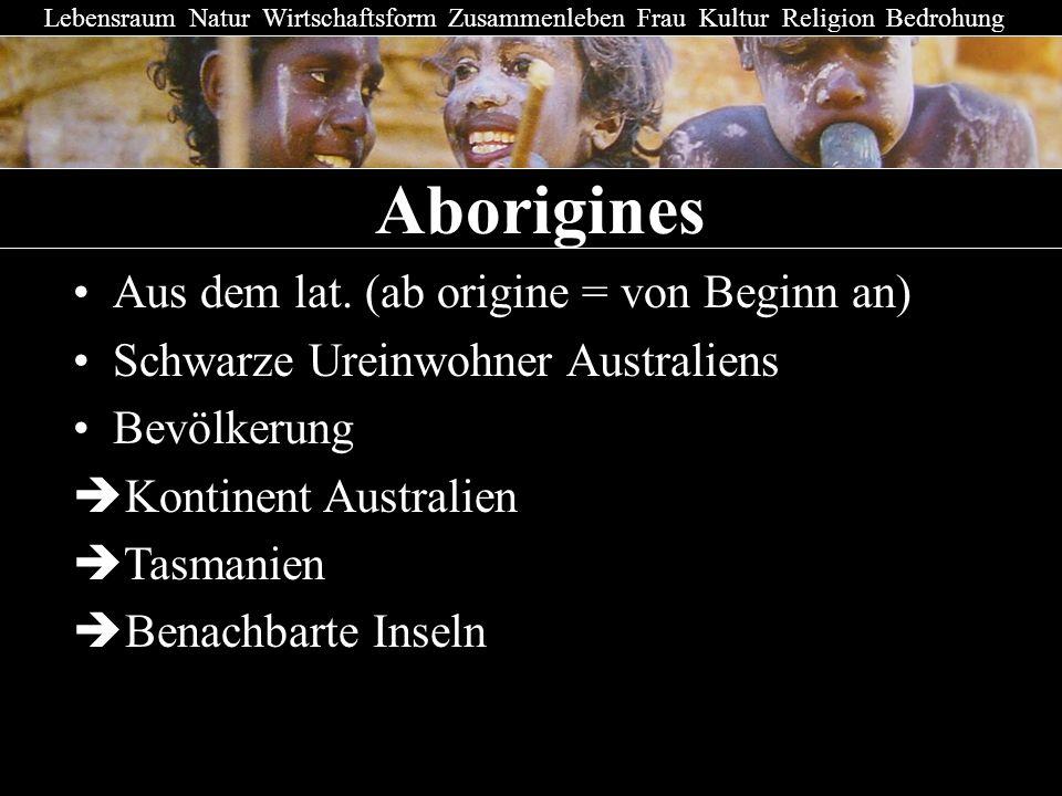Aborigines Lebensraum Natur Wirtschaftsform Zusammenleben Frau Kultur Religion Bedrohung Aus dem lat. (ab origine = von Beginn an) Schwarze Ureinwohne