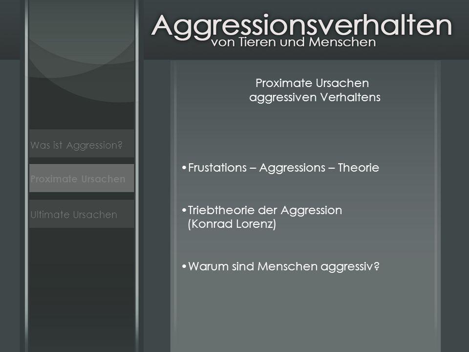 Ultimate Ursachen Proximate Ursachen aggressiven Verhaltens Frustations – Aggressions – Theorie Triebtheorie der Aggression (Konrad Lorenz) Warum sind Menschen aggressiv.