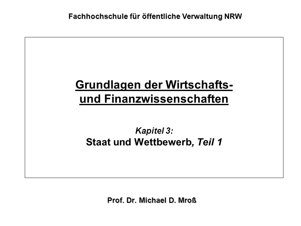 Grundlagen der Wirtschafts- und Finanzwissenschaften Kapitel 3: Staat und Wettbewerb, Teil 1 Prof. Dr. Michael D. Mroß Fachhochschule für öffentliche