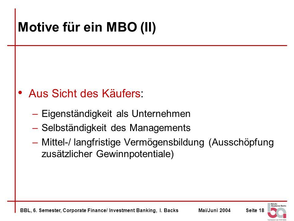 BBL, 6. Semester, Corporate Finance/ Investment Banking, I. BacksMai/Juni 2004Seite 18 Motive für ein MBO (II) Aus Sicht des Käufers: –Eigenständigkei