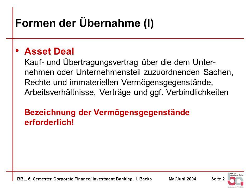 BBL, 6. Semester, Corporate Finance/ Investment Banking, I. BacksMai/Juni 2004Seite 2 Formen der Übernahme (I) Asset Deal Kauf- und Übertragungsvertra