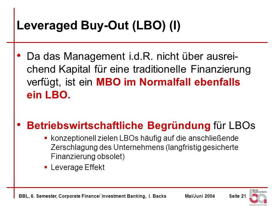 BBL, 6. Semester, Corporate Finance/ Investment Banking, I. BacksMai/Juni 2004Seite 21 Leveraged Buy-Out (LBO) (I) Da das Management i.d.R. nicht über