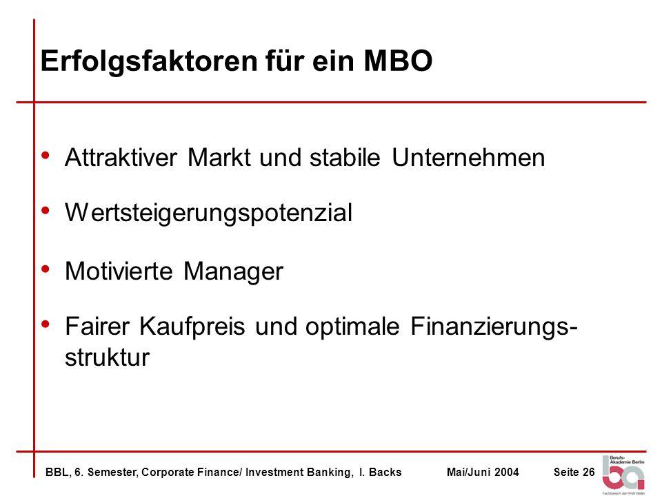 BBL, 6. Semester, Corporate Finance/ Investment Banking, I. BacksMai/Juni 2004Seite 26 Erfolgsfaktoren für ein MBO Attraktiver Markt und stabile Unter