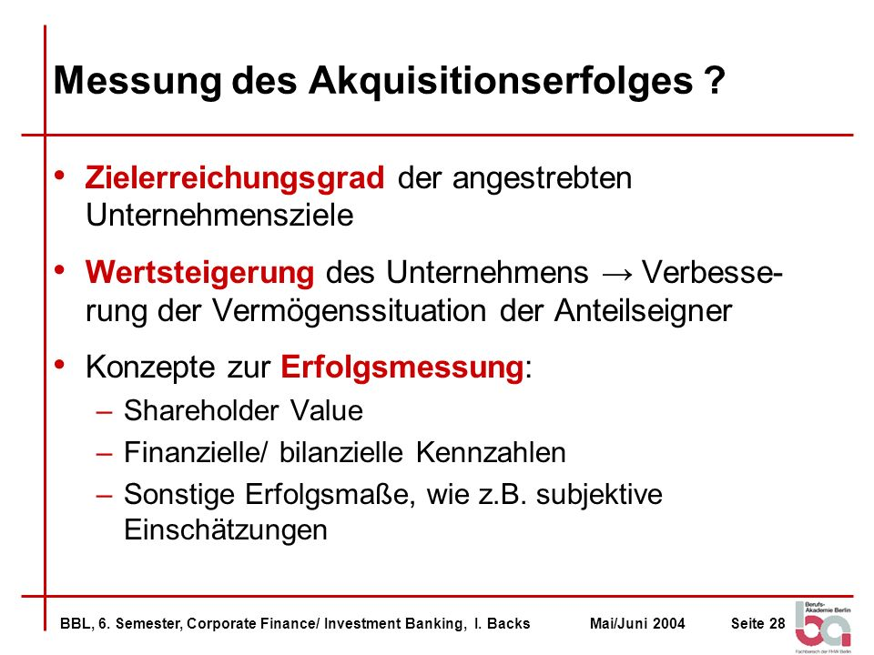 BBL, 6. Semester, Corporate Finance/ Investment Banking, I. BacksMai/Juni 2004Seite 28 Messung des Akquisitionserfolges ? Zielerreichungsgrad der ange