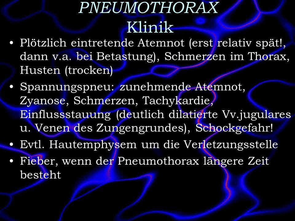 PNEUMOTHORAX Klinik Plötzlich eintretende Atemnot (erst relativ spät!, dann v.a. bei Betastung), Schmerzen im Thorax, Husten (trocken) Spannungspneu:
