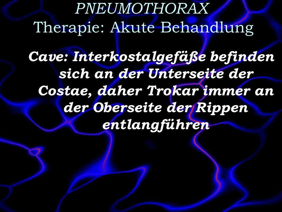 PNEUMOTHORAX Therapie: Akute Behandlung Cave: Interkostalgefäße befinden sich an der Unterseite der Costae, daher Trokar immer an der Oberseite der Ri