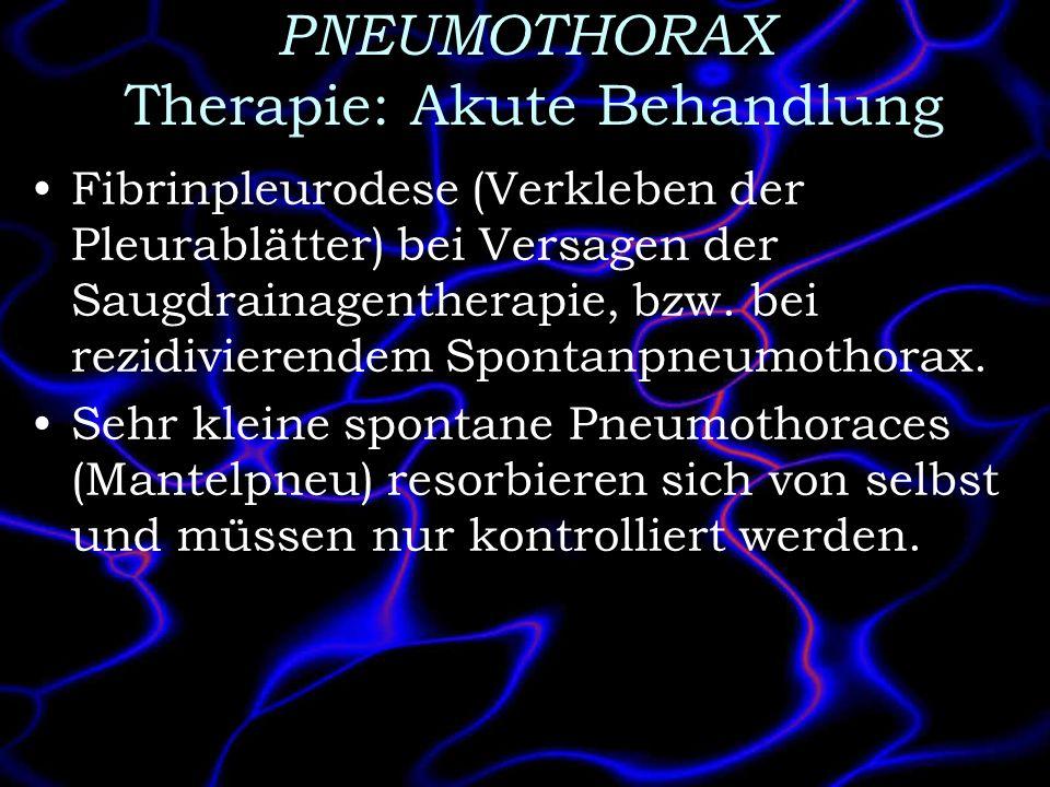 PNEUMOTHORAX Therapie: Akute Behandlung Fibrinpleurodese (Verkleben der Pleurablätter) bei Versagen der Saugdrainagentherapie, bzw. bei rezidivierende