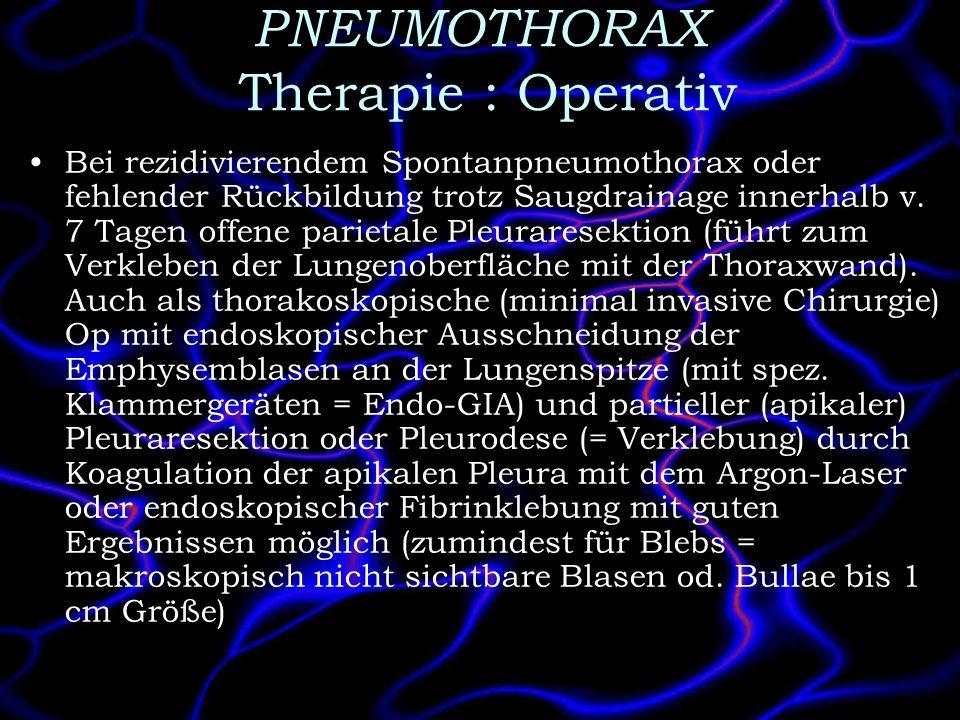 PNEUMOTHORAX Therapie : Operativ Bei rezidivierendem Spontanpneumothorax oder fehlender Rückbildung trotz Saugdrainage innerhalb v. 7 Tagen offene par