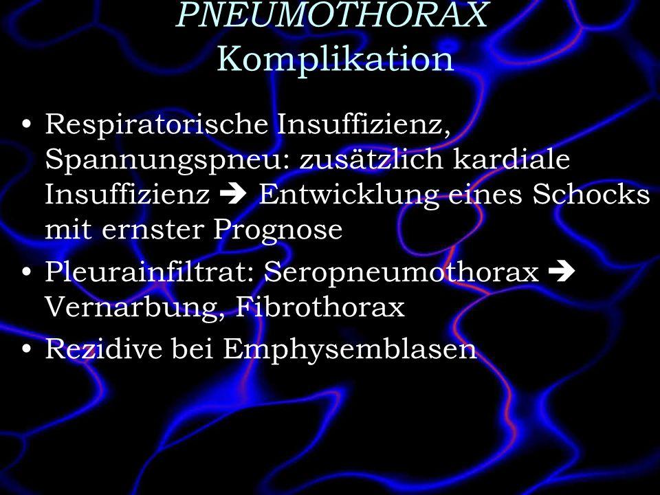 PNEUMOTHORAX Komplikation Respiratorische Insuffizienz, Spannungspneu: zusätzlich kardiale Insuffizienz Entwicklung eines Schocks mit ernster Prognose