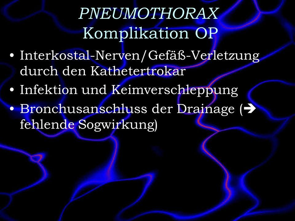 PNEUMOTHORAX Komplikation OP Interkostal-Nerven/Gefäß-Verletzung durch den Kathetertrokar Infektion und Keimverschleppung Bronchusanschluss der Draina