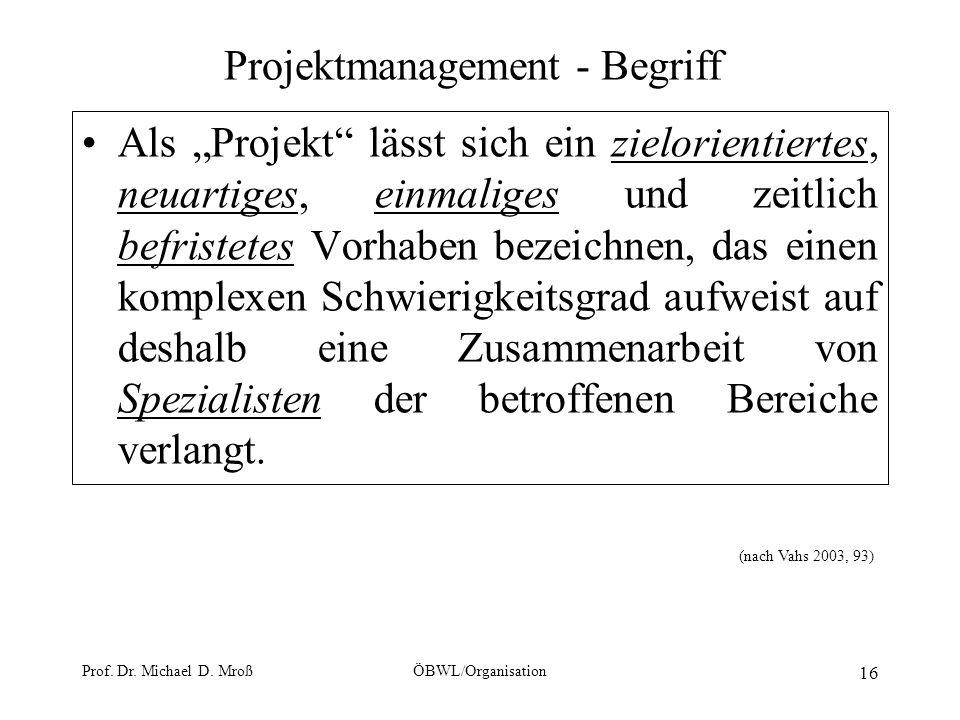 Prof. Dr. Michael D. MroßÖBWL/Organisation 16 Projektmanagement - Begriff Als Projekt lässt sich ein zielorientiertes, neuartiges, einmaliges und zeit